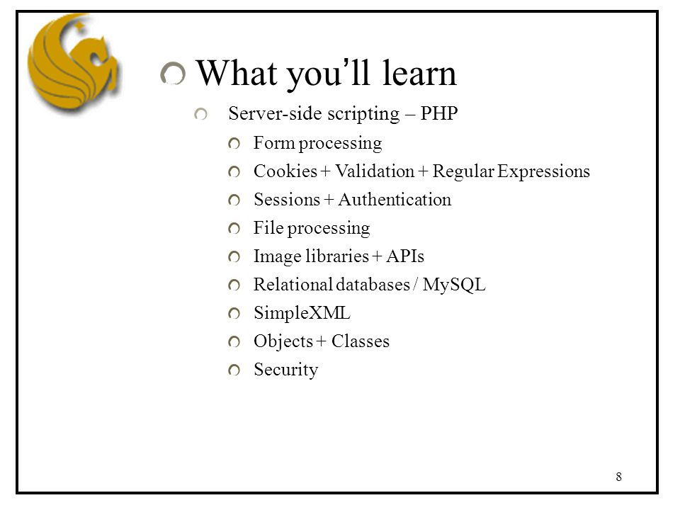 8 What you'll learn Server-side scripting – PHP Form processing Cookies + Validation + Regular Expressions Sessions + Authentication File processing Image libraries + APIs Relational databases / MySQL SimpleXML Objects + Classes Security