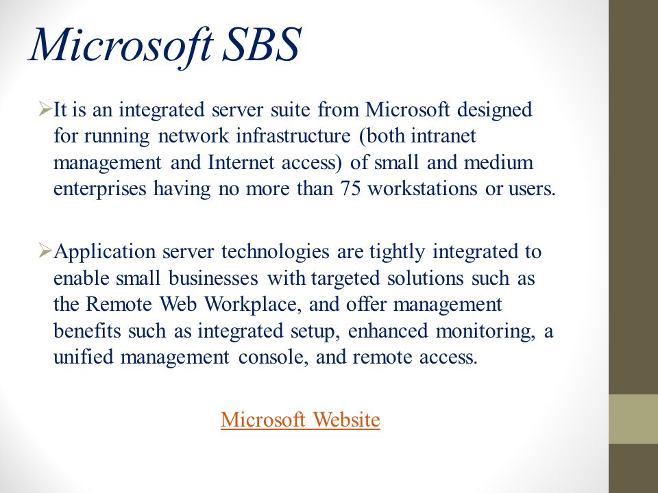 Microsoft SBS  It is an integrated server suite from Microsoft designed for running network infrastructure (both intranet management and Internet access) of small and medium enterprises having no more than 75 workstations or users.