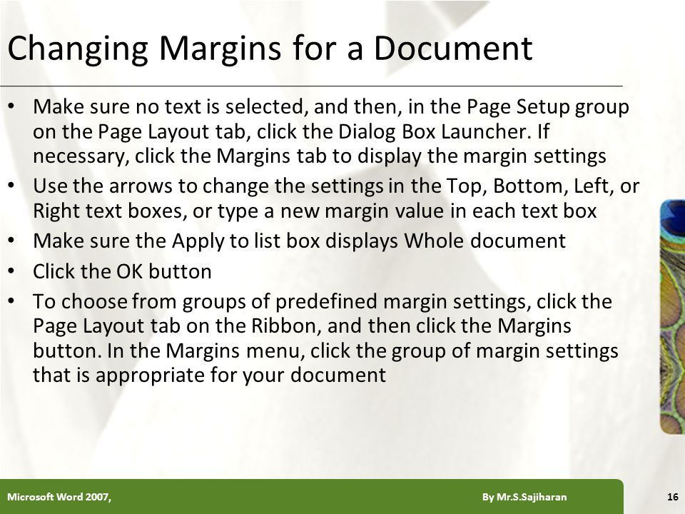 XP Changing Margins for a Document Make sure no text is selected, and then, in the Page Setup group on the Page Layout tab, click the Dialog Box Launcher.