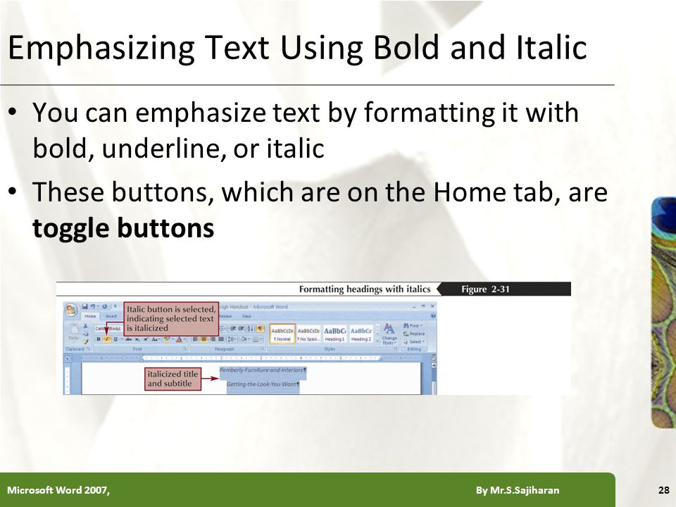 XP Emphasizing Text Using Bold and Italic You can emphasize text by formatting it with bold, underline, or italic These buttons, which are on the Home tab, are toggle buttons Microsoft Word 2007, By Mr.S.Sajiharan28