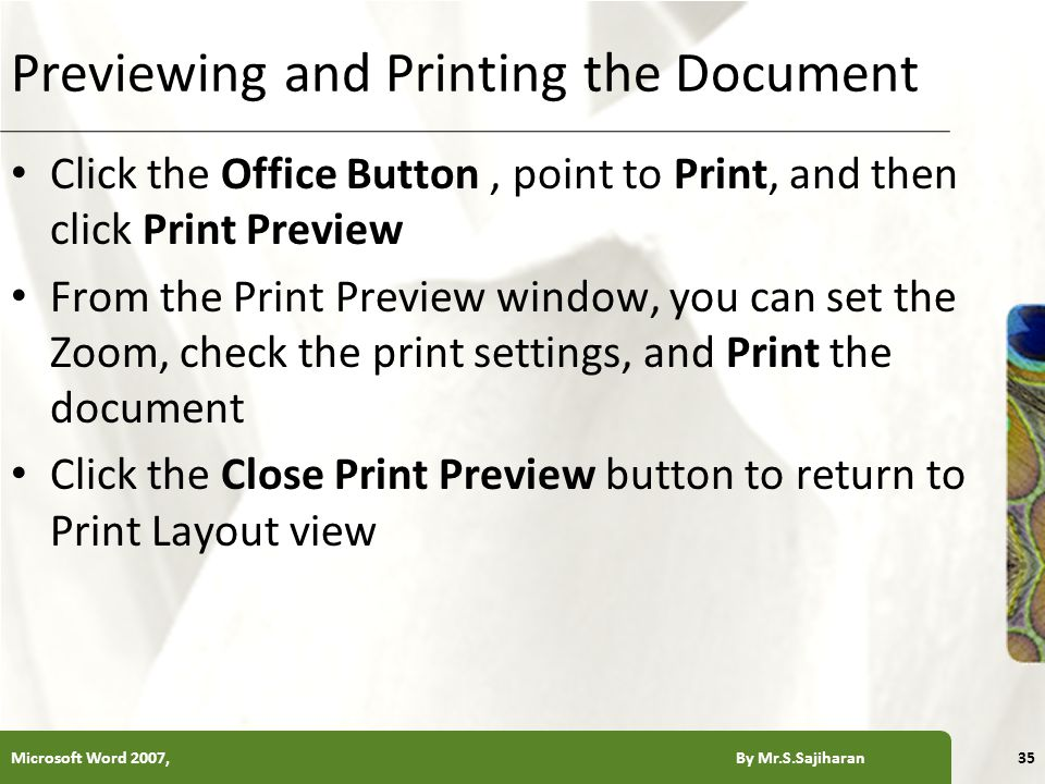 XP Previewing and Printing the Document Click the Office Button, point to Print, and then click Print Preview From the Print Preview window, you can set the Zoom, check the print settings, and Print the document Click the Close Print Preview button to return to Print Layout view Microsoft Word 2007, By Mr.S.Sajiharan35