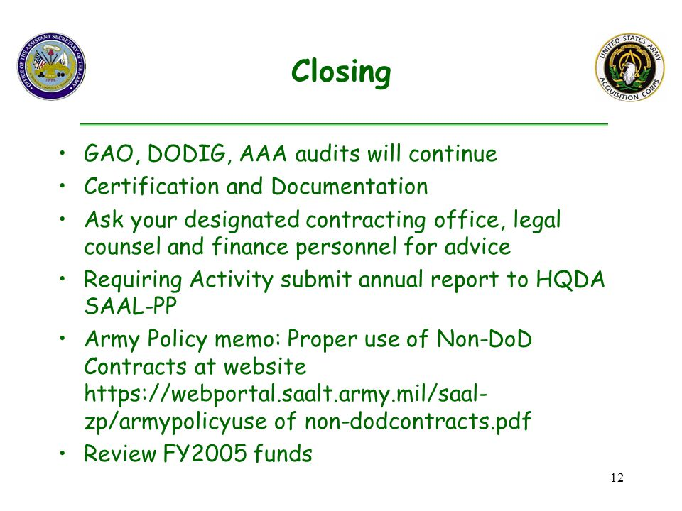 12 GAO, DODIG, AAA audits will continue Certification and Documentation Ask your designated contracting office, legal counsel and finance personnel for advice Requiring Activity submit annual report to HQDA SAAL-PP Army Policy memo: Proper use of Non-DoD Contracts at website   zp/armypolicyuse of non-dodcontracts.pdf Review FY2005 funds Closing