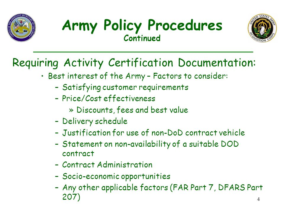 4 Requiring Activity Certification Documentation: Best interest of the Army – Factors to consider: –Satisfying customer requirements –Price/Cost effectiveness »Discounts, fees and best value –Delivery schedule –Justification for use of non-DoD contract vehicle –Statement on non-availability of a suitable DOD contract –Contract Administration –Socio-economic opportunities –Any other applicable factors (FAR Part 7, DFARS Part 207) Army Policy Procedures Continued