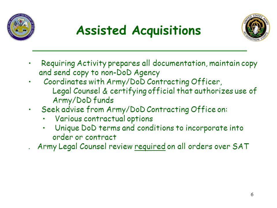 6 Requiring Activity prepares all documentation, maintain copy and send copy to non-DoD Agency Coordinates with Army/DoD Contracting Officer, Legal Counsel & certifying official that authorizes use of Army/DoD funds Seek advise from Army/DoD Contracting Office on: Various contractual options Unique DoD terms and conditions to incorporate into order or contract.
