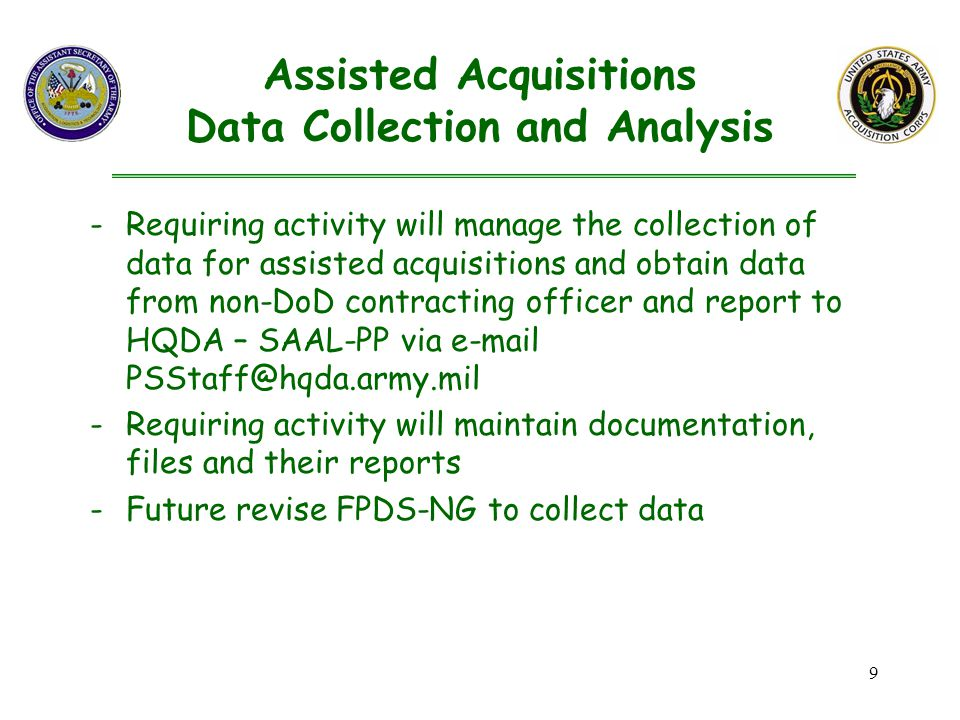 9 -Requiring activity will manage the collection of data for assisted acquisitions and obtain data from non-DoD contracting officer and report to HQDA – SAAL-PP via  -Requiring activity will maintain documentation, files and their reports -Future revise FPDS-NG to collect data Assisted Acquisitions Data Collection and Analysis