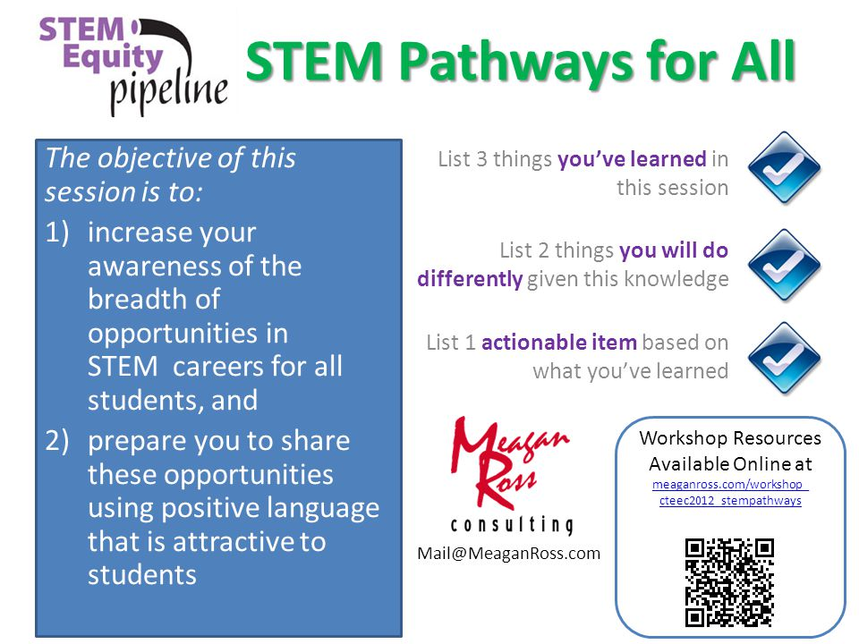 STEM Pathways for All The objective of this session is to: 1)increase your awareness of the breadth of opportunities in STEM careers for all students, and 2)prepare you to share these opportunities using positive language that is attractive to students List 3 things you've learned in this session List 2 things you will do differently given this knowledge List 1 actionable item based on what you've learned Workshop Resources Available Online at meaganross.com/workshop_ cteec2012_stempathways meaganross.com/workshop_ cteec2012_stempathways