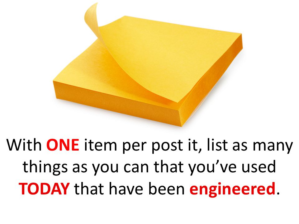With ONE item per post it, list as many things as you can that you've used TODAY that have been engineered.