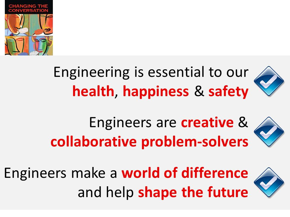 Engineering is essential to our health, happiness & safety Engineers are creative & collaborative problem-solvers Engineers make a world of difference and help shape the future