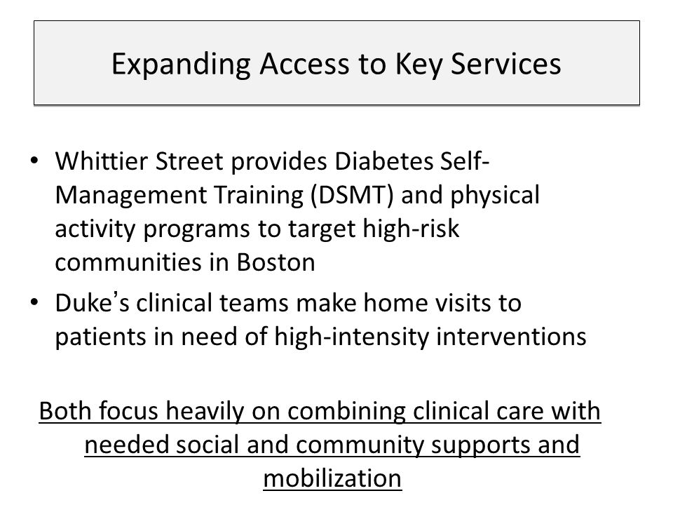 Whittier Street provides Diabetes Self- Management Training (DSMT) and physical activity programs to target high-risk communities in Boston Duke's clinical teams make home visits to patients in need of high-intensity interventions Both focus heavily on combining clinical care with needed social and community supports and mobilization Expanding Access to Key Services