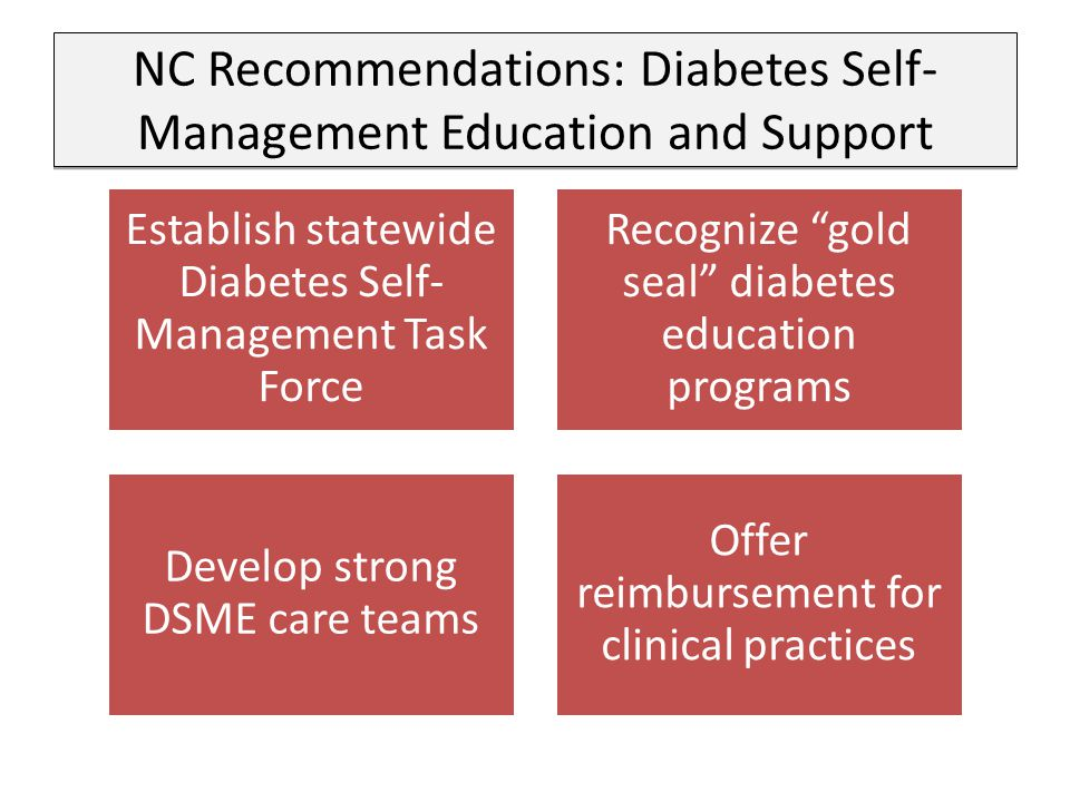 NC Recommendations: Diabetes Self- Management Education and Support Establish statewide Diabetes Self- Management Task Force Recognize gold seal diabetes education programs Develop strong DSME care teams Offer reimbursement for clinical practices