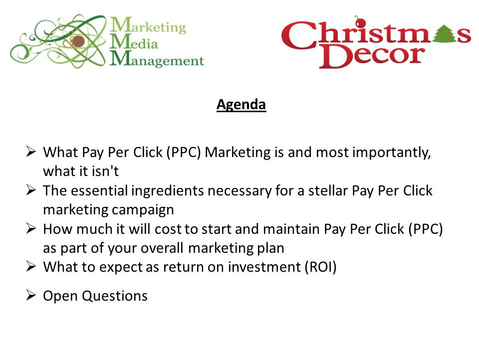 Agenda  What Pay Per Click (PPC) Marketing is and most importantly, what it isn t  The essential ingredients necessary for a stellar Pay Per Click marketing campaign  How much it will cost to start and maintain Pay Per Click (PPC) as part of your overall marketing plan  What to expect as return on investment (ROI)  Open Questions