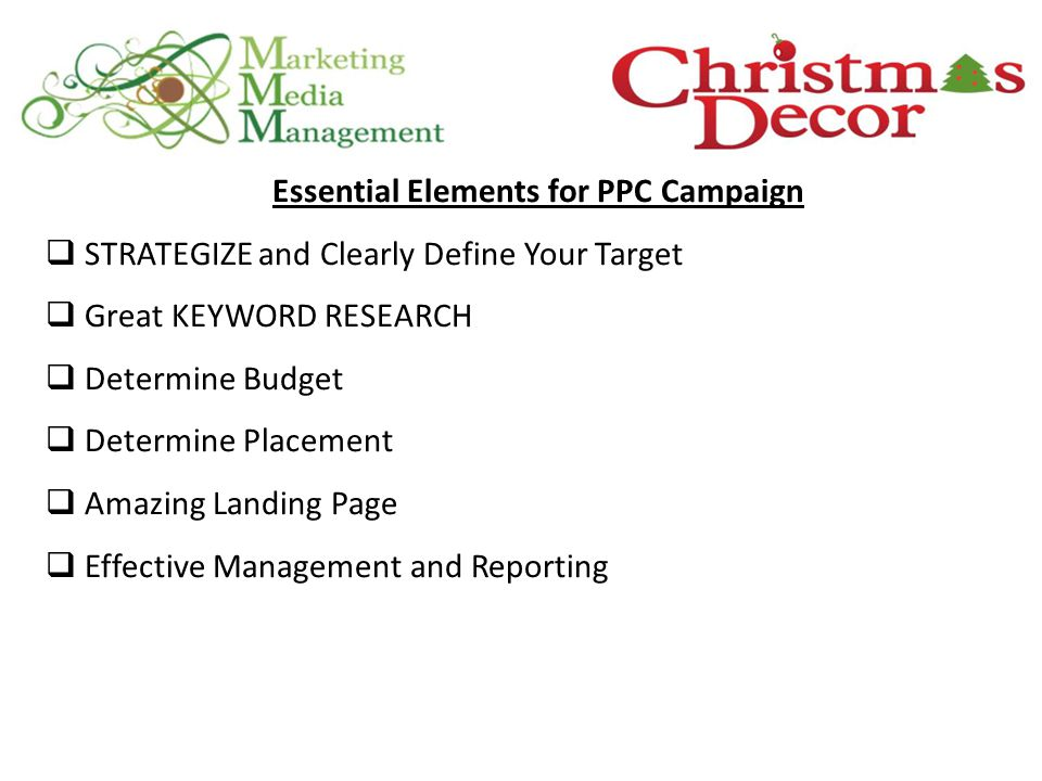 Essential Elements for PPC Campaign  STRATEGIZE and Clearly Define Your Target  Great KEYWORD RESEARCH  Determine Budget  Determine Placement  Amazing Landing Page  Effective Management and Reporting