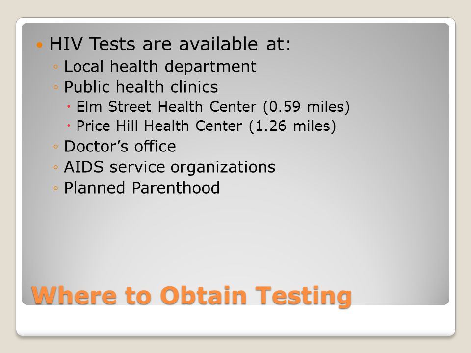 Where to Obtain Testing HIV Tests are available at: ◦Local health department ◦Public health clinics  Elm Street Health Center (0.59 miles)  Price Hill Health Center (1.26 miles) ◦Doctor's office ◦AIDS service organizations ◦Planned Parenthood