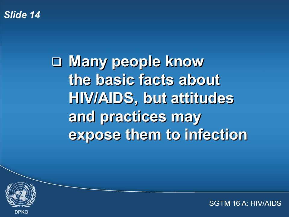 SGTM 16 A: HIV/AIDS Slide 13  Always follow universal precautions when providing care to injured people