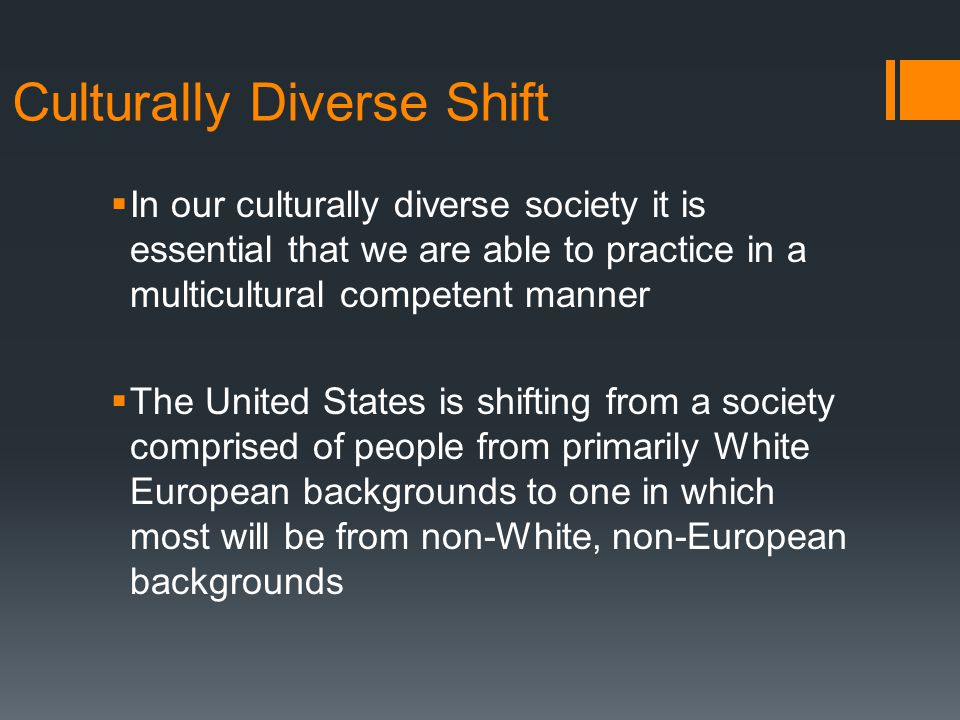Culturally Diverse Shift  In our culturally diverse society it is essential that we are able to practice in a multicultural competent manner  The United States is shifting from a society comprised of people from primarily White European backgrounds to one in which most will be from non-White, non-European backgrounds