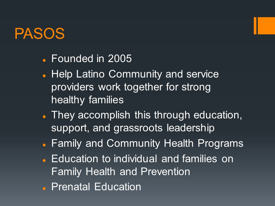 PASOS Founded in 2005 Help Latino Community and service providers work together for strong healthy families They accomplish this through education, support, and grassroots leadership Family and Community Health Programs Education to individual and families on Family Health and Prevention Prenatal Education