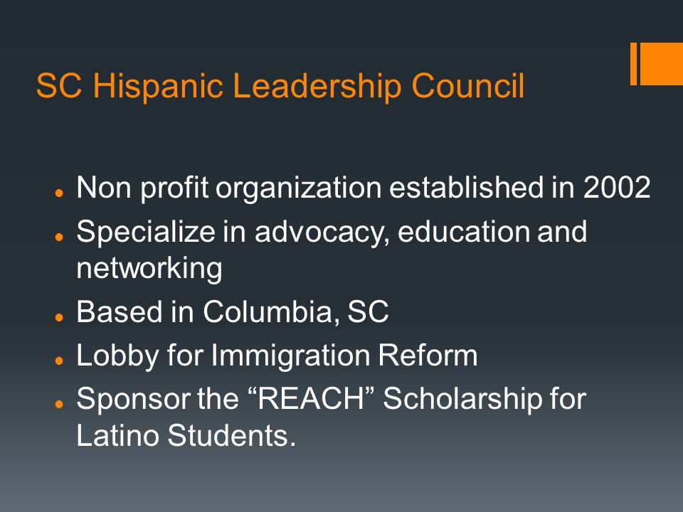 SC Hispanic Leadership Council Non profit organization established in 2002 Specialize in advocacy, education and networking Based in Columbia, SC Lobby for Immigration Reform Sponsor the REACH Scholarship for Latino Students.