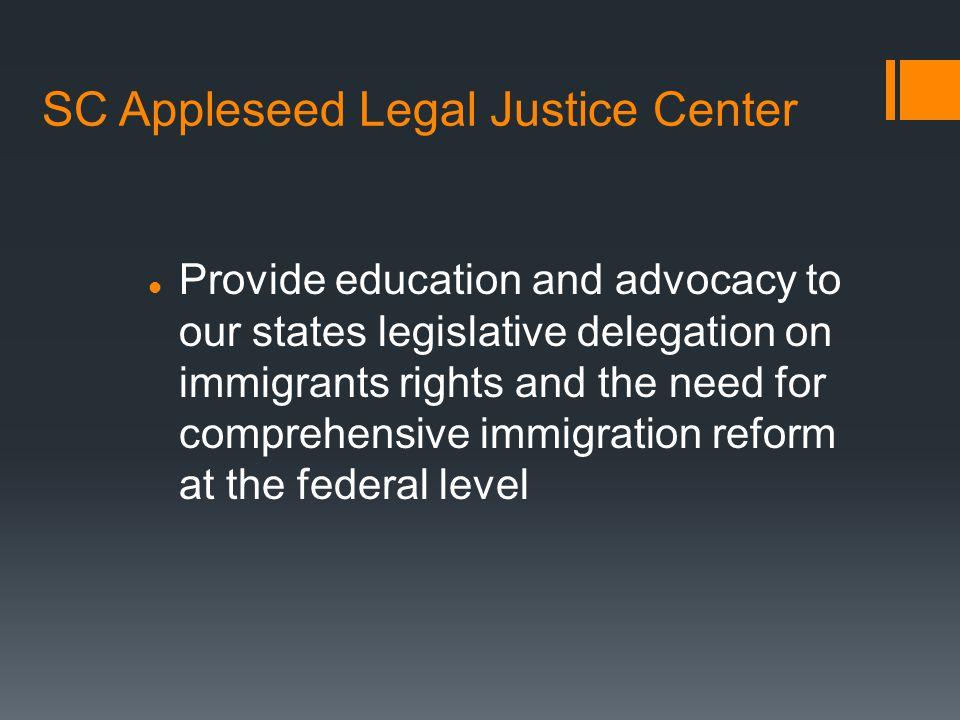 SC Appleseed Legal Justice Center Provide education and advocacy to our states legislative delegation on immigrants rights and the need for comprehensive immigration reform at the federal level