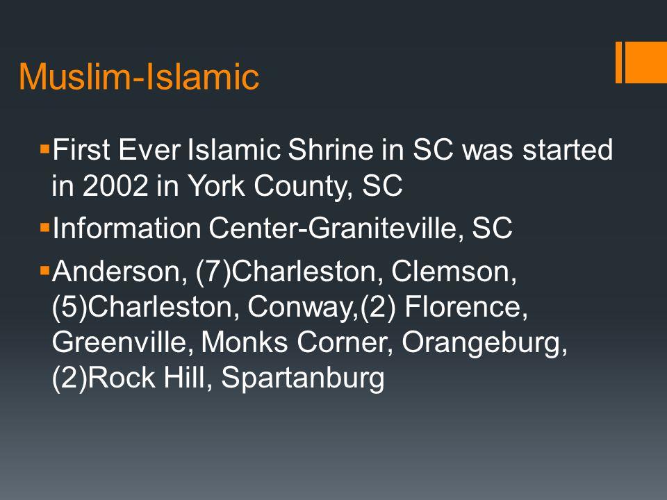 Muslim-Islamic  First Ever Islamic Shrine in SC was started in 2002 in York County, SC  Information Center-Graniteville, SC  Anderson, (7)Charleston, Clemson, (5)Charleston, Conway,(2) Florence, Greenville, Monks Corner, Orangeburg, (2)Rock Hill, Spartanburg