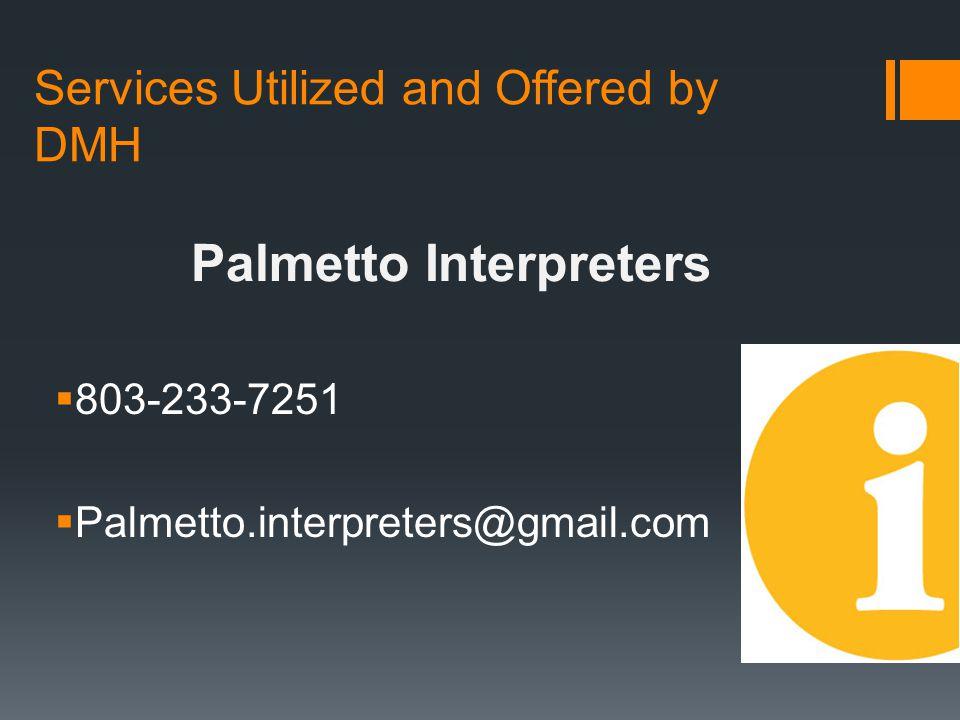 Services Utilized and Offered by DMH  803-233-7251  Palmetto.interpreters@gmail.com Palmetto Interpreters