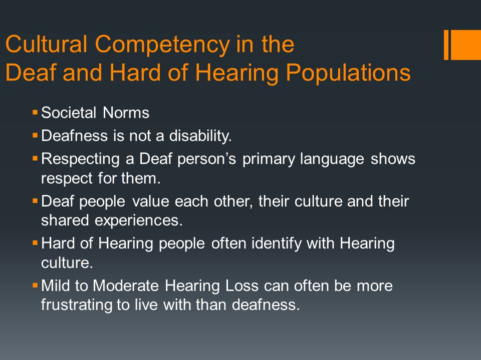 Cultural Competency in the Deaf and Hard of Hearing Populations  Societal Norms  Deafness is not a disability.