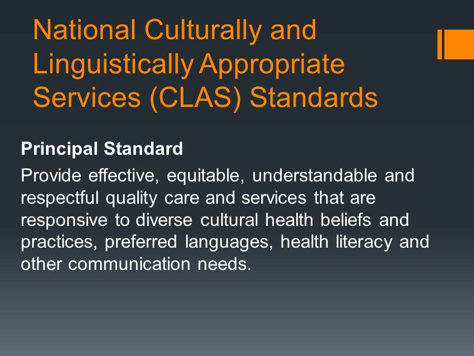 National Culturally and Linguistically Appropriate Services (CLAS) Standards Principal Standard Provide effective, equitable, understandable and respectful quality care and services that are responsive to diverse cultural health beliefs and practices, preferred languages, health literacy and other communication needs.