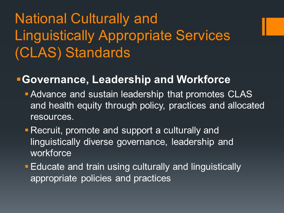 National Culturally and Linguistically Appropriate Services (CLAS) Standards  Governance, Leadership and Workforce  Advance and sustain leadership that promotes CLAS and health equity through policy, practices and allocated resources.