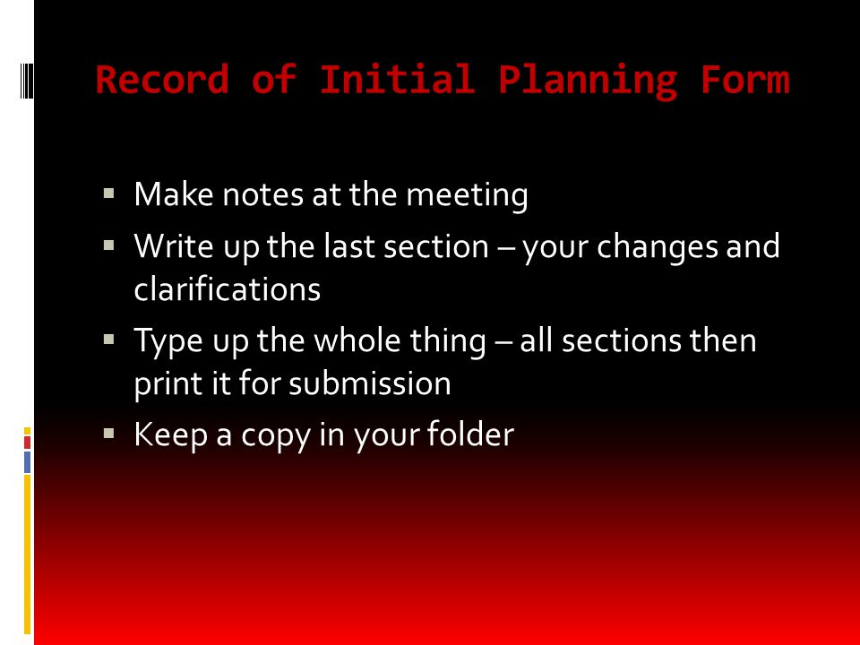 Record of Initial Planning Form  Make notes at the meeting  Write up the last section – your changes and clarifications  Type up the whole thing – all sections then print it for submission  Keep a copy in your folder