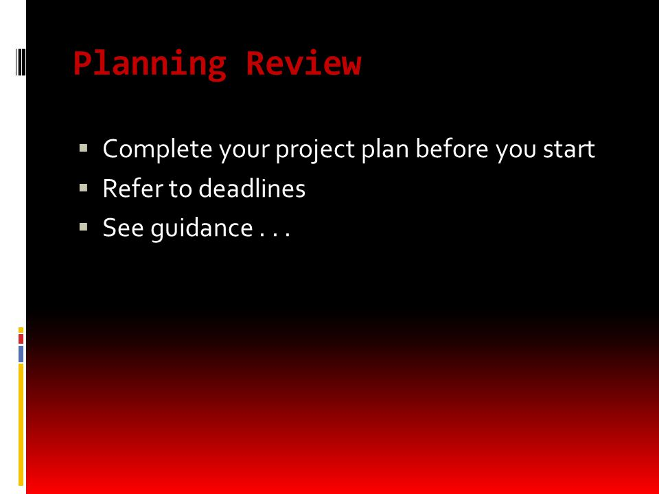 Planning Review  Complete your project plan before you start  Refer to deadlines  See guidance...