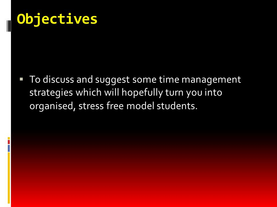 Objectives  To discuss and suggest some time management strategies which will hopefully turn you into organised, stress free model students.