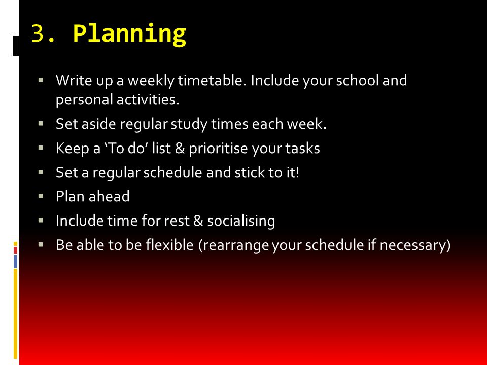 3. Planning  Write up a weekly timetable. Include your school and personal activities.