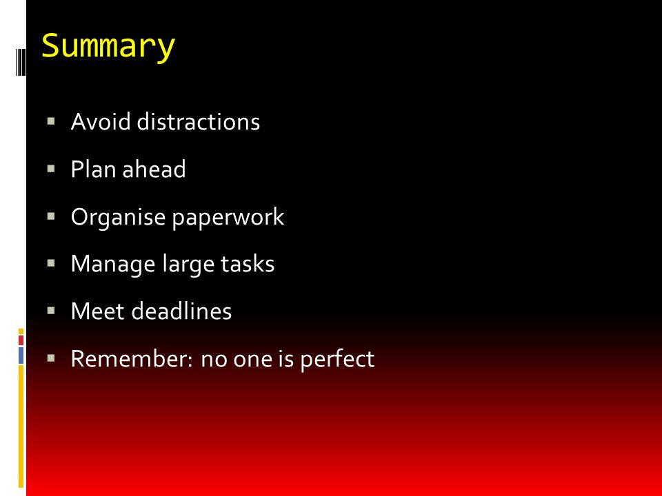 Summary  Avoid distractions  Plan ahead  Organise paperwork  Manage large tasks  Meet deadlines  Remember: no one is perfect