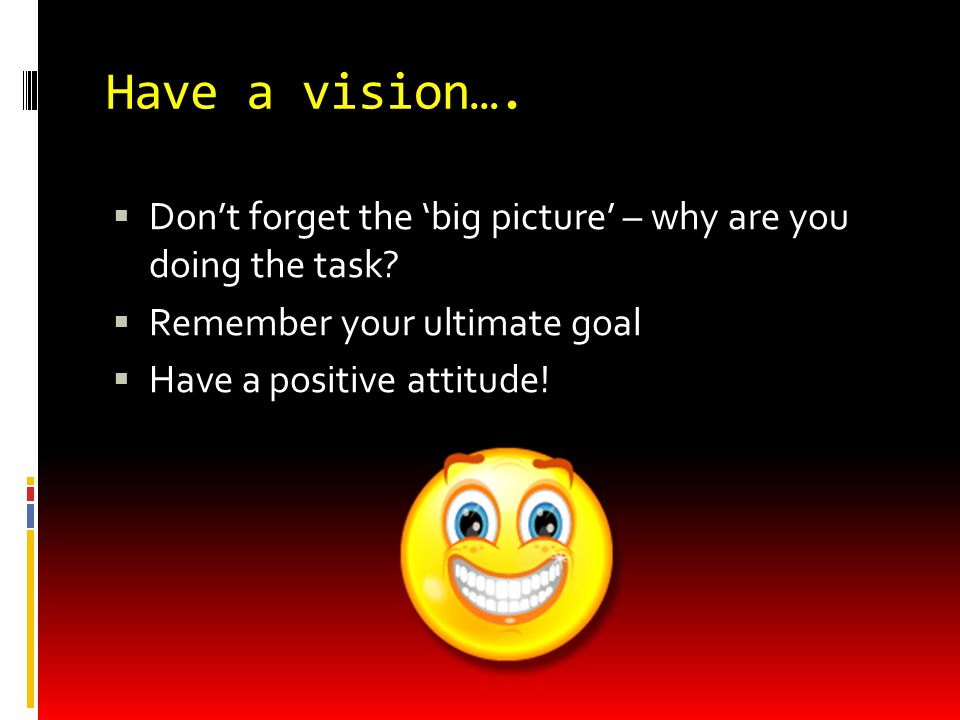 Have a vision….  Don't forget the 'big picture' – why are you doing the task.
