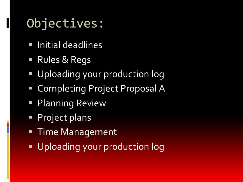 Objectives:  Initial deadlines  Rules & Regs  Uploading your production log  Completing Project Proposal A  Planning Review  Project plans  Time Management  Uploading your production log