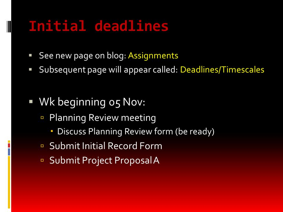 Initial deadlines  See new page on blog: Assignments  Subsequent page will appear called: Deadlines/Timescales  Wk beginning 05 Nov:  Planning Review meeting  Discuss Planning Review form (be ready)  Submit Initial Record Form  Submit Project Proposal A