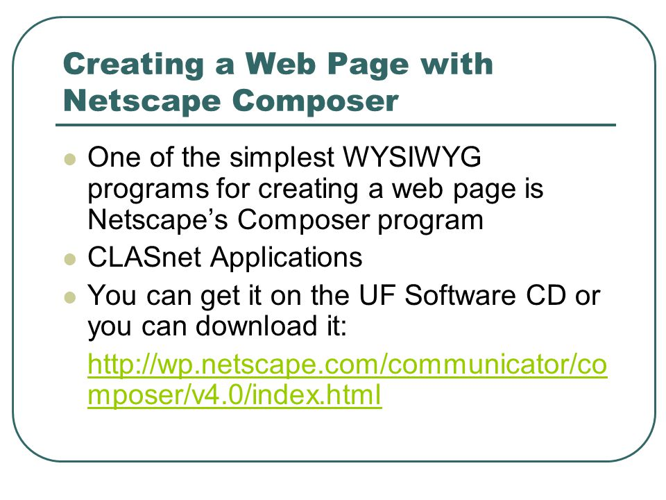 Creating a Web Page with Netscape Composer One of the simplest WYSIWYG programs for creating a web page is Netscape's Composer program CLASnet Applications You can get it on the UF Software CD or you can download it:   mposer/v4.0/index.html