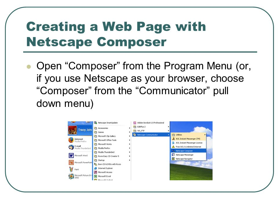Creating a Web Page with Netscape Composer Open Composer from the Program Menu (or, if you use Netscape as your browser, choose Composer from the Communicator pull down menu)