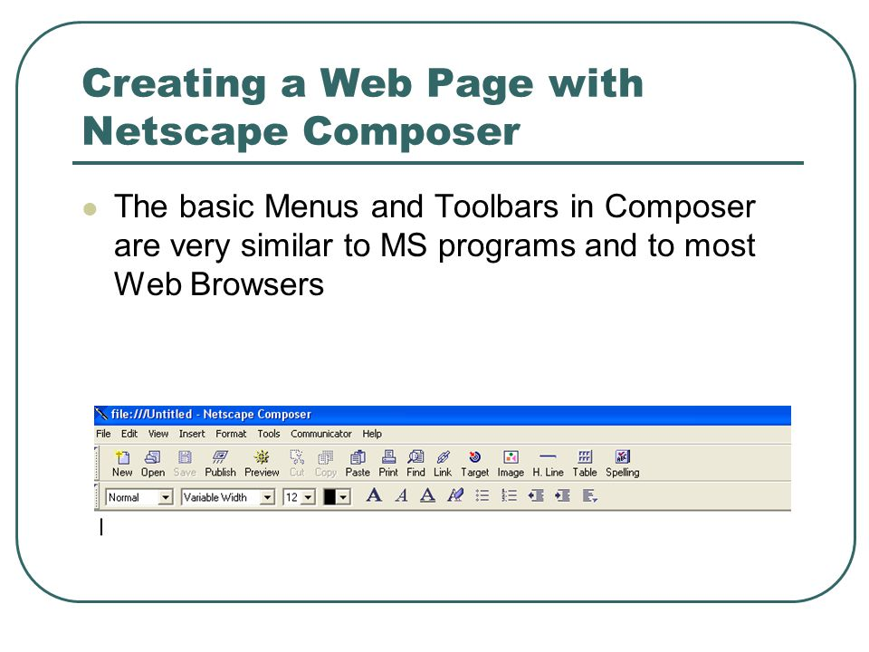 Creating a Web Page with Netscape Composer The basic Menus and Toolbars in Composer are very similar to MS programs and to most Web Browsers