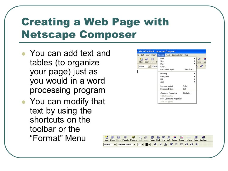 Creating a Web Page with Netscape Composer You can add text and tables (to organize your page) just as you would in a word processing program You can modify that text by using the shortcuts on the toolbar or the Format Menu