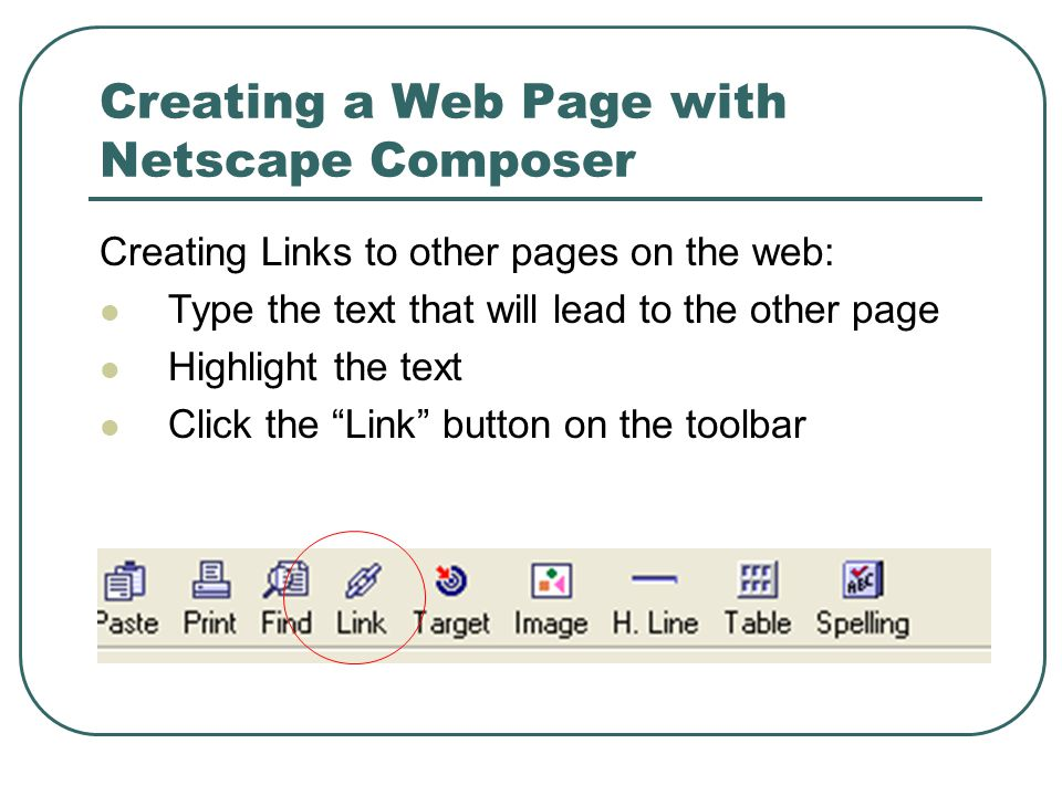 Creating a Web Page with Netscape Composer Creating Links to other pages on the web: Type the text that will lead to the other page Highlight the text Click the Link button on the toolbar