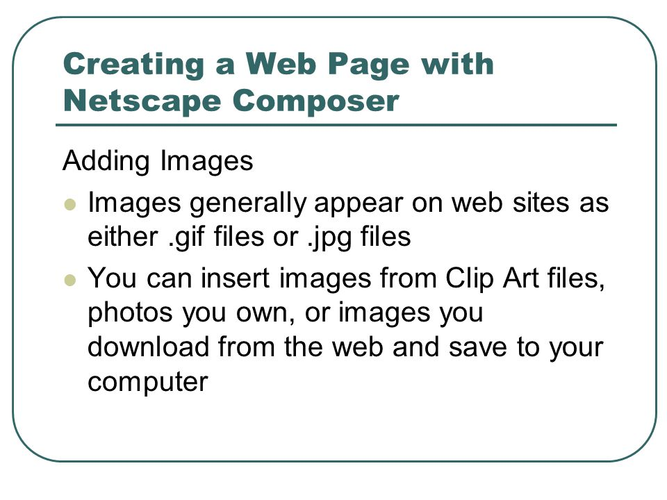 Creating a Web Page with Netscape Composer Adding Images Images generally appear on web sites as either.gif files or.jpg files You can insert images from Clip Art files, photos you own, or images you download from the web and save to your computer