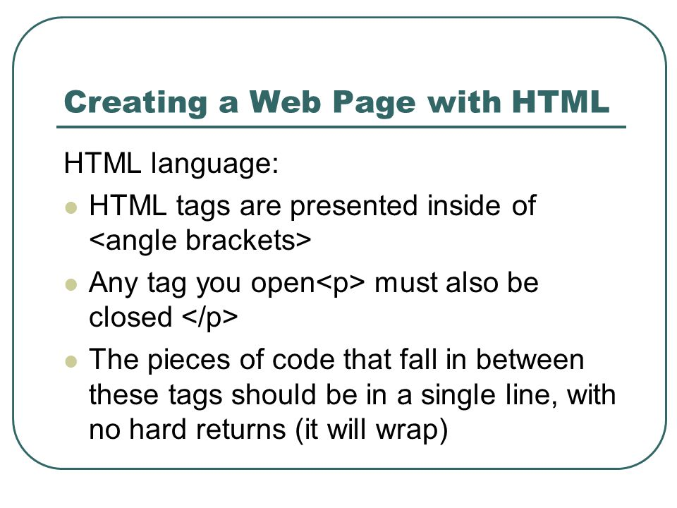 Creating a Web Page with HTML HTML language: HTML tags are presented inside of Any tag you open must also be closed The pieces of code that fall in between these tags should be in a single line, with no hard returns (it will wrap)