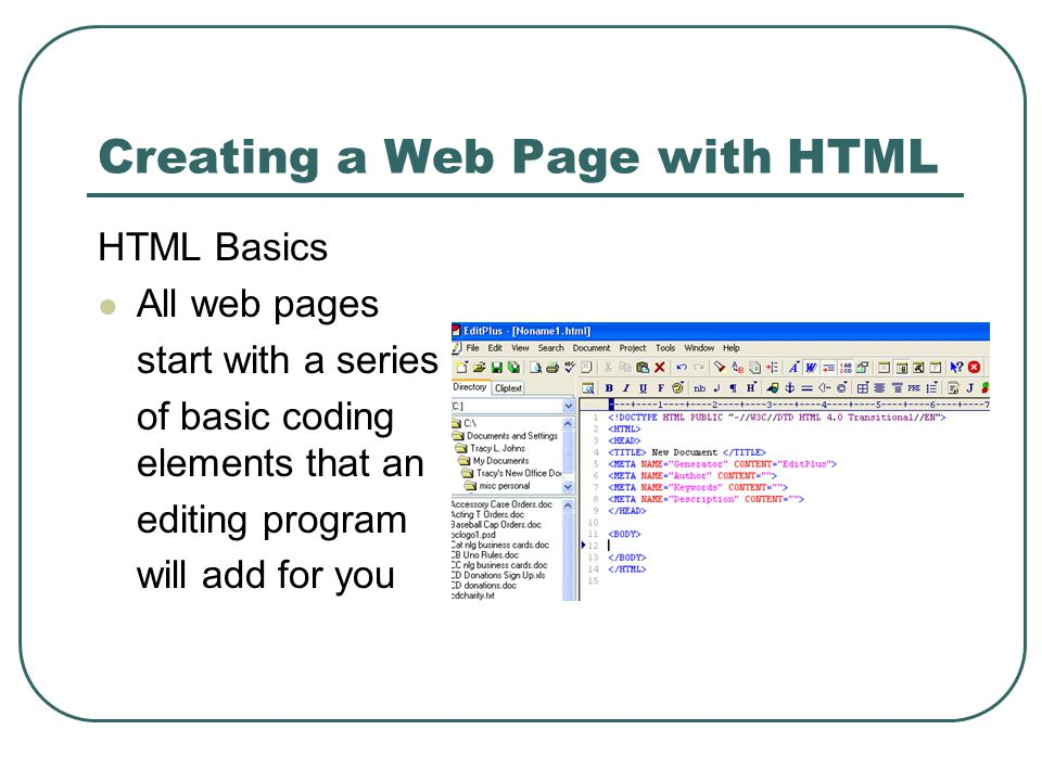 Creating a Web Page with HTML HTML Basics All web pages start with a series of basic coding elements that an editing program will add for you