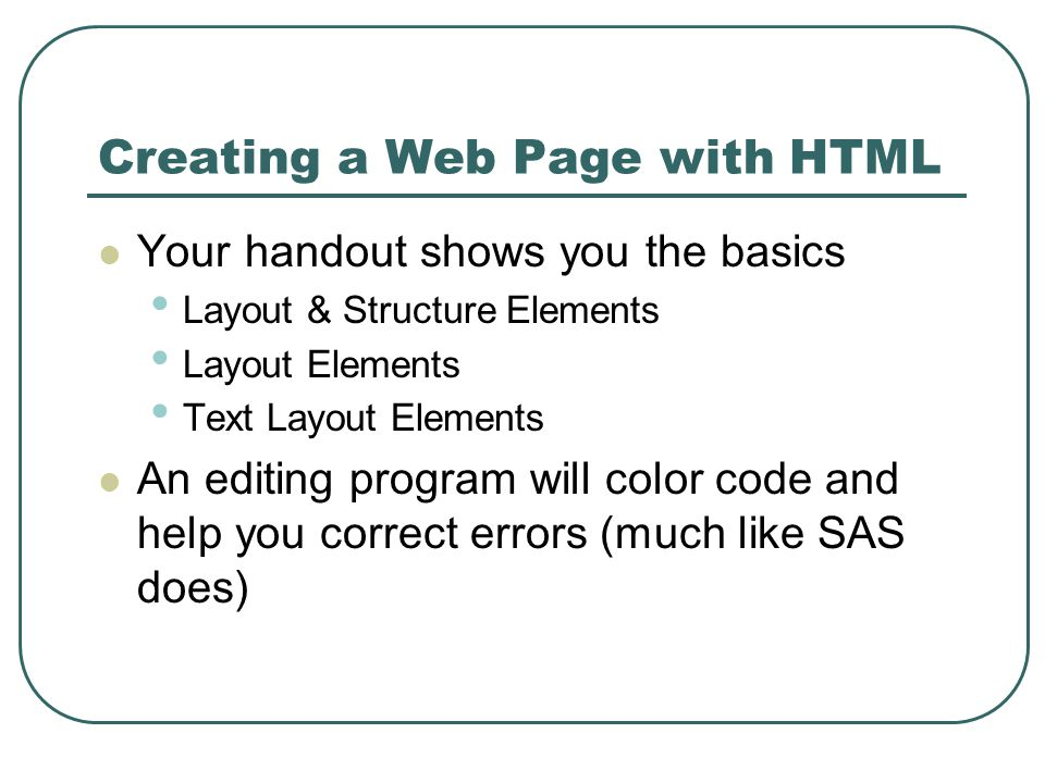 Creating a Web Page with HTML Your handout shows you the basics Layout & Structure Elements Layout Elements Text Layout Elements An editing program will color code and help you correct errors (much like SAS does)
