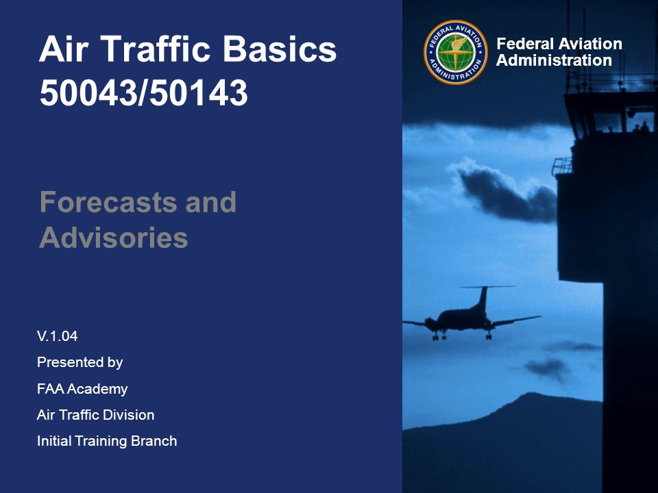 Federal Aviation Administration V.1.04 Presented by FAA Academy Air Traffic Division Initial Training Branch Air Traffic Basics 50043/50143 Forecasts and Advisories