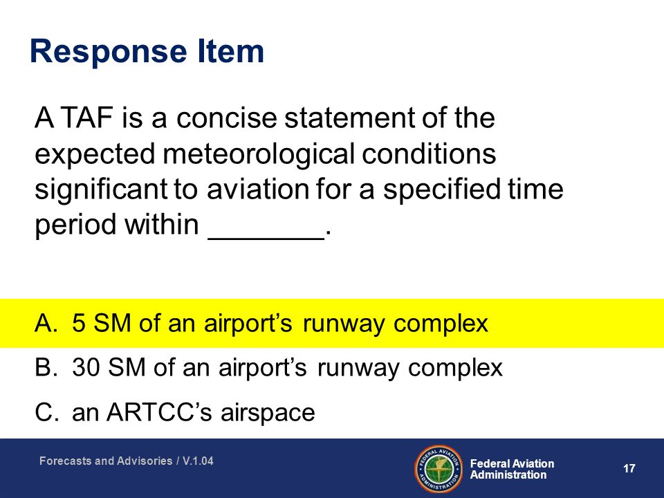 17 Federal Aviation Administration Forecasts and Advisories / V.1.04 Response Item A TAF is a concise statement of the expected meteorological conditions significant to aviation for a specified time period within _______.