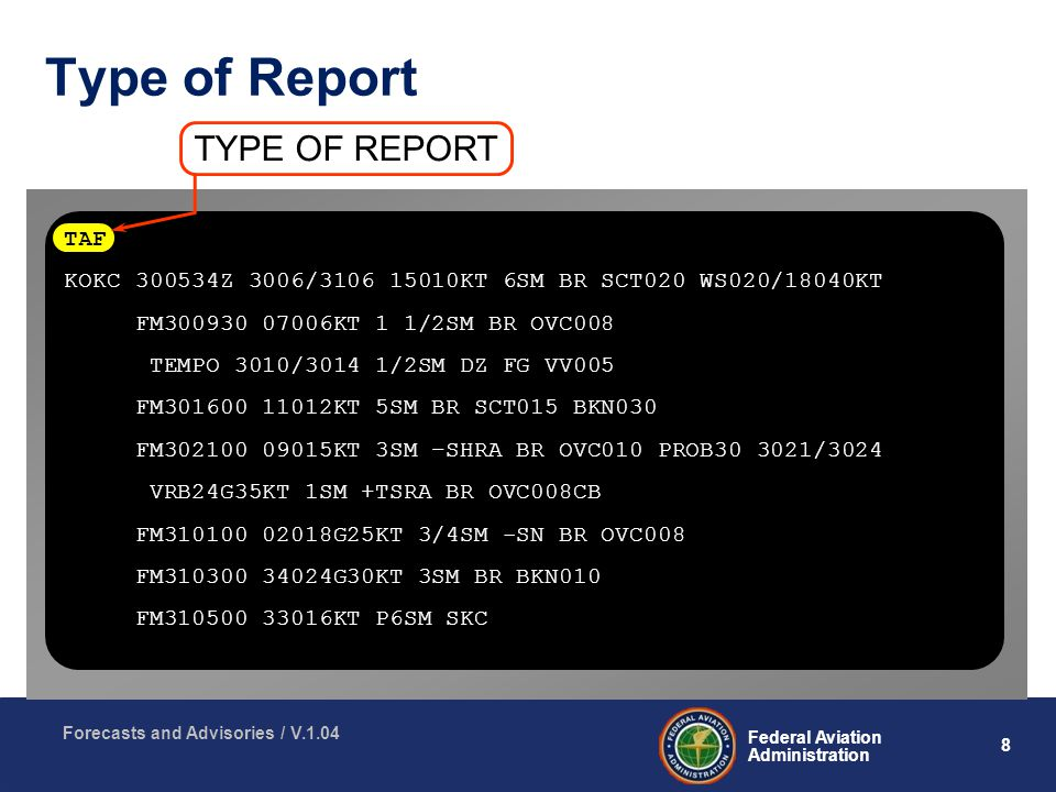8 Federal Aviation Administration Forecasts and Advisories / V.1.04 Type of Report TYPE OF REPORT TAF KOKC Z 3006/ KT 6SM BR SCT020 WS020/18040KT FM KT 1 1/2SM BR OVC008 TEMPO 3010/3014 1/2SM DZ FG VV005 FM KT 5SM BR SCT015 BKN030 FM KT 3SM –SHRA BR OVC010 PROB /3024 VRB24G35KT 1SM +TSRA BR OVC008CB FM G25KT 3/4SM -SN BR OVC008 FM G30KT 3SM BR BKN010 FM KT P6SM SKC