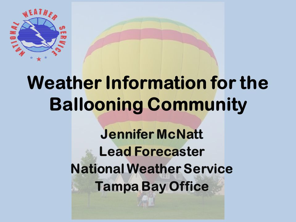 Weather Information for the Ballooning Community Jennifer McNatt Lead Forecaster National Weather Service Tampa Bay Office