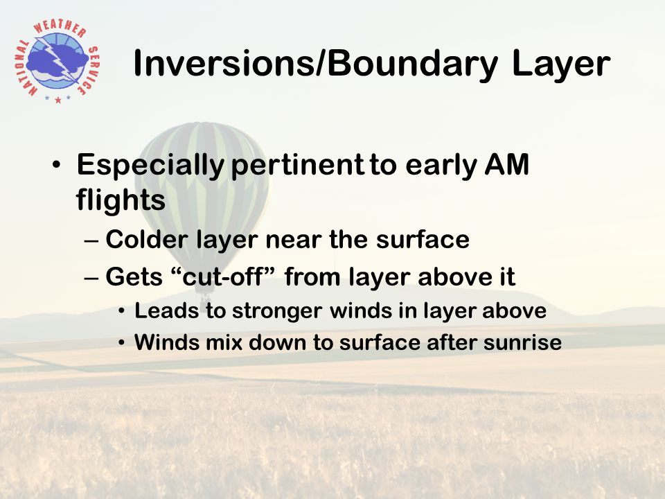 Inversions/Boundary Layer Especially pertinent to early AM flights – Colder layer near the surface – Gets cut-off from layer above it Leads to stronger winds in layer above Winds mix down to surface after sunrise
