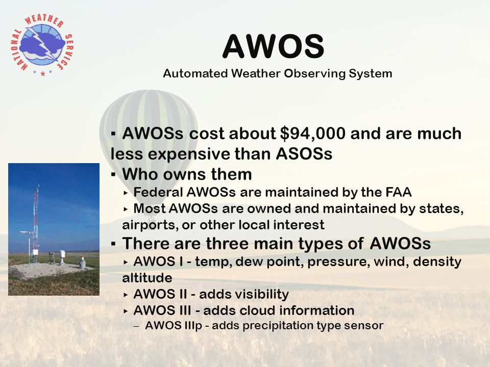 AWOS Automated Weather Observing System ▪ AWOSs cost about $94,000 and are much less expensive than ASOSs ▪ Who owns them ▸ Federal AWOSs are maintained by the FAA ▸ Most AWOSs are owned and maintained by states, airports, or other local interest ▪ There are three main types of AWOSs ▸ AWOS I - temp, dew point, pressure, wind, density altitude ▸ AWOS II - adds visibility ▸ AWOS III - adds cloud information – AWOS IIIp - adds precipitation type sensor